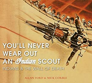 YOU'LL NEVER WEAR OUT AN INDIAN SCOUT: Indians and the Wall of Death Alan Ford and Nick Corbie