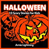 Halloween (Spooky Halloween Stories): 10 Scary Short Stories for Kids (Halloween Ghost Stories for Kids) ~ Arnie Lightning