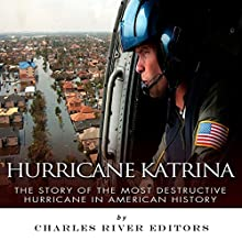 Hurricane Katrina: The Story of the Most Destructive Hurricane in American History (       UNABRIDGED) by Charles River Editors Narrated by Scott R. Pollak