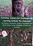 Tracey Maciver Activities, Games and Challenges for Learning Outside the Classroom: The Teacher, Playworker, Outdoor Practitioner, and Forest School Leader Handbook of Games and Activities