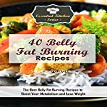 40 Belly Fat Burning Recipes: The Best Belly Fat Burning Recipes to Boost Your Metabolism and Lose Weight | Sarah Sophia