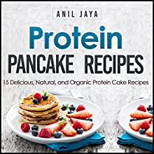 Protein Pancake Recipes: 15 Delicious, Natural, and Organic Protein Cake Recipes (       UNABRIDGED) by Anil Jaya Narrated by Detris D. Brown