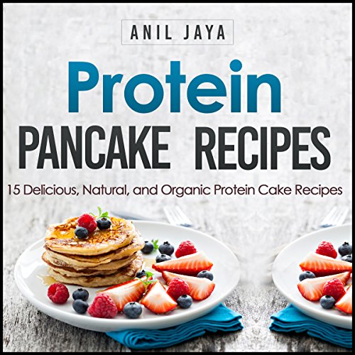 Protein Pancake Recipes: 15 Delicious, Natural, and Organic Protein Cake Recipes by Anil Jaya