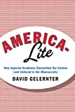 David Gelernter America-Lite: How Imperial Academia Dismantled Our Culture (and Ushered in the Obamacrats)