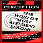 Perception: The World's Most Affluent Leader: How to Connect Love, Power, and Purpose to Transcend Perception | Tiffany Domena