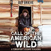 Call of the American Wild: A Tenderfoot's Escape to Alaska | [Guy Grieve]