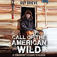 Call of the American Wild: A Tenderfoot's Escape to Alaska Audiobook by Guy Grieve Narrated by Steve West