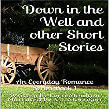 Down in the Well and other Short Stories: An Everyday Romance, Book 1 Audiobook by Lorri Moulton Narrated by A.J. Morrison