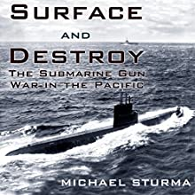 Surface and Destroy: The Submarine Gun War in the Pacific (       UNABRIDGED) by Michael Sturma Narrated by James McSorley