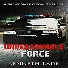 Unreasonable Force: Brent Marks Legal Thriller Series, Book 4 Audiobook by Kenneth Eade Narrated by Shawn M. Saker