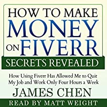 How to Make Money on Fiverr Secrets Revealed: How Using Fiverr Has Allowed Me to Quit My Job and Work Only Four Hours a Week (       UNABRIDGED) by James Chen Narrated by Matt Weight