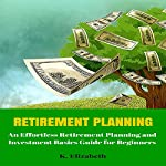 Retirement Planning: An Effortless Retirement Planning and Investment Basics Guide for Beginners | K. Elizabeth