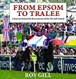 Roy Gill From Epsom to Tralee: A Journey Round the Racecourses of the UK and Ireland