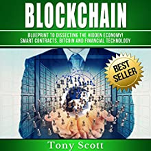 Blockchain: Blueprint to Dissecting the Hidden Economy! Smart Contracts, Bitcoin and Financial Technology Audiobook by Tony Scott Narrated by Martin James