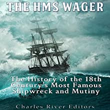 The HMS Wager: The History of the 18th Century's Most Famous Shipwreck and Mutiny Audiobook by  Charles River Editors Narrated by Mark Norman