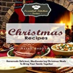 Christmas Recipes: Homemade Delicious, Mouthwatering Christmas Meals to Bring Your Family Together: The Essential Kitchen Series, Book 77 | Sarah Sophia