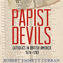 Papist Devils: Catholics in British America, 1574-1783 Audiobook by Robert Emmett Curran Narrated by James McSorley
