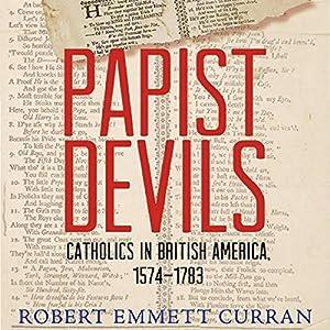 Papist Devils: Catholics in British America, 1574-1783 Hörbuch von Robert Emmett Curran Gesprochen von: James McSorley