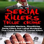 Serial Killers True Crime: Homicidal Maniacs, Bloodthirsty Serial Killers and Lethal Murderers: True Crime Stories of Crazed Killers | Travis S. Kennedy