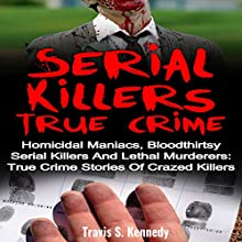 Serial Killers True Crime: Homicidal Maniacs, Bloodthirsty Serial Killers and Lethal Murderers: True Crime Stories of Crazed Killers Audiobook by Travis S. Kennedy Narrated by J. R. Collins