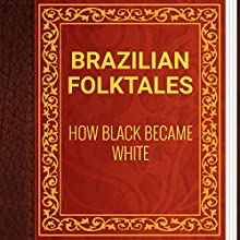Brazilian Folktales: How Black Became White (       UNABRIDGED) by Elsie Spicer Eells Narrated by Anastasia Bertollo