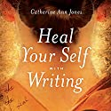 Heal Yourself with Writing Audiobook by Catherine Ann Jones Narrated by Catherine Ann Jones