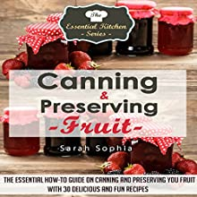 Canning & Preserving Fruit: The Essential How-To Guide on Canning and Preserving Your Fruit With 30 Delicious and Fun Recipes: The Essential Kitchen Series Book 40 (       UNABRIDGED) by Sarah Sophia Narrated by Stephanie Fritz
