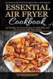 Essential Air Fryer Cookbook: 30 Healthy Air Fryer Recipes to Grill, Bake and Fr