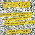 Free Ride: How Digital Parasites are Destroying the Culture Business, and How the Culture Business Can Fight Back Audiobook by Robert Levine Narrated by Byron Wagner