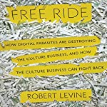 Free Ride: How Digital Parasites are Destroying the Culture Business, and How the Culture Business Can Fight Back | Robert Levine