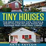 Tiny Houses: The Best Proven Tips, Tricks & Ideas to Live in Less than 400 Square Feet and Feel Large | Akys Taylor