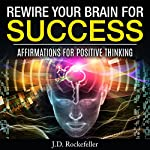 Rewire Your Brain for Success: Affirmations for Positive Thinking   J.D. Rockefeller