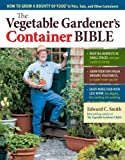 The Vegetable Gardener&#039;s Container Bible: How to Grow a Bounty of Food in Pots, Tubs, and Other Containers