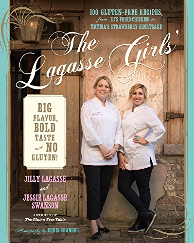 The Lagasse Girls' Big Flavor, Bold Taste--and No Gluten!: 100 Gluten-Free Recipes from EJ's Fried Chicken to Momma's Strawberry Shortcake by Jilly Lagasse, Jessie Lagasse Swanson
