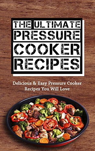 The Ultimate Pressure Cooker Recipes: Delicious & Easy Pressure Cooker Recipes You Will Love by Sonia Maxwell
