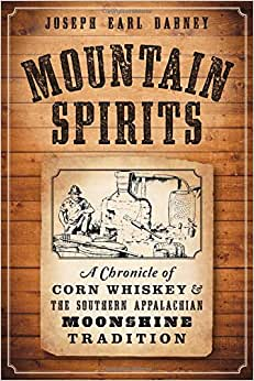 Mountain Spirits:: A Chronicle Of Corn Whiskey And The Southern Appalachian Moonshine Tradition (American Palate)
