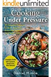Cooking Under Pressure: 25 Simple Recipes For Tender Meals In No Time (DH Kitchen Book 22)