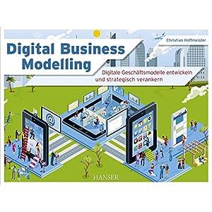 Digital Business Modelling: Digitale Geschäftsmodelle entwickeln und strategisch veranker