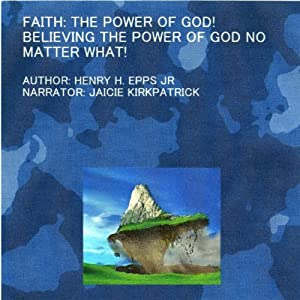 Faith: The Power of God!: Believing the Power of God No Matter What! | [Henry Harrison Epps Jr]
