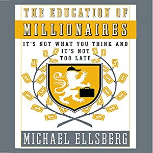 The Education of Millionaires: It's Not What You Think and It's Not Too Late | [Michael Ellsberg]