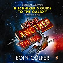 And Another Thing...: Douglas Adams' Hitchhiker's Guide to the Galaxy: Part Six of Three (       UNABRIDGED) by Eoin Colfer Narrated by Simon Jones
