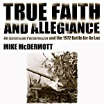 True Faith and Allegiance: An American Paratrooper and the 1972 Battle for An Loc | Mike McDermott