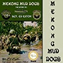 Mekong Mud Dogs: The Story of: SGT. Ed Eaton Audiobook by Ed Eaton Narrated by Jason P. Hilton
