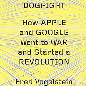 Dogfight: How Apple and Google Went to War and Started a Revolution | [Fred Vogelstein]