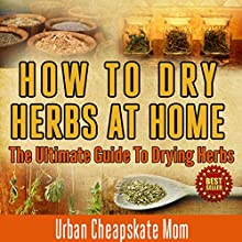 How to Dry Herbs at Home: The Ultimate Guide to Drying Herbs (       UNABRIDGED) by Urban Cheapskate Mom Narrated by Kirk Hanley