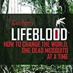Lifeblood: How to Change the World One Dead Mosquito at a Time | Alex Perry
