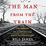 The Man from the Train: The Solving of a Century-Old Serial Killer Mystery | Bill James,Rachel McCarthy James