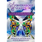Spontaneous Evolution: Our Positive Future (and a Way to Get There from Here) ~ Bruce H. Lipton