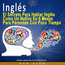Inglés: El Secreto Para Hablar Inglés Como un Nativo en 6 Meses Para Personas Ocupadas [The Secret to Speaking English Like a Native in Six Months for Busy People] Audiobook by Ken Xiao Narrated by Jake Caceres
