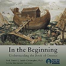 In the Beginning: Understanding the Book of Genesis Speech by Prof. Daniel L. Smith-Christopher PhD Narrated by Prof. Daniel L. Smith-Christopher PhD
